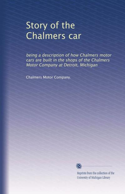 Story of the Chalmers Car being a description of how Chalmers motor cars are built in the shops of the Chalmers Motor Company at Detroit, Michigan